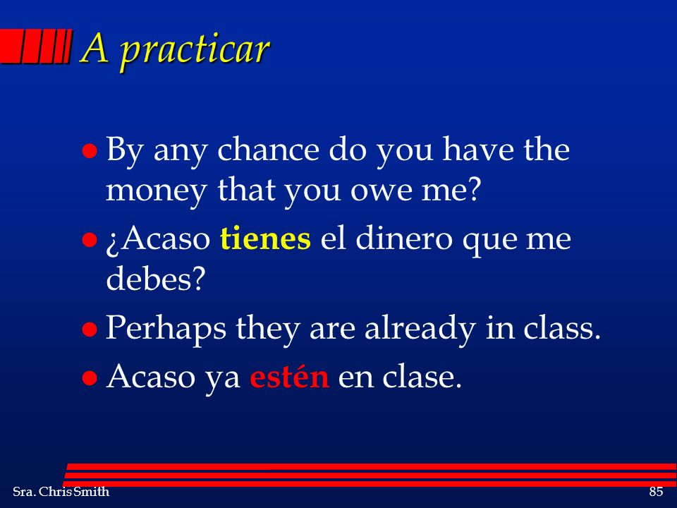 A practicar By any chance do you have the money that you owe me