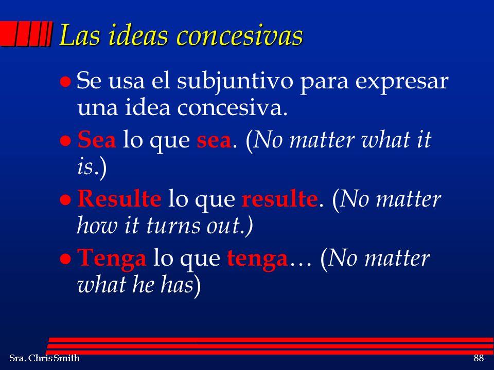 Las ideas concesivas Se usa el subjuntivo para expresar una idea concesiva. Sea lo que sea. (No matter what it is.)