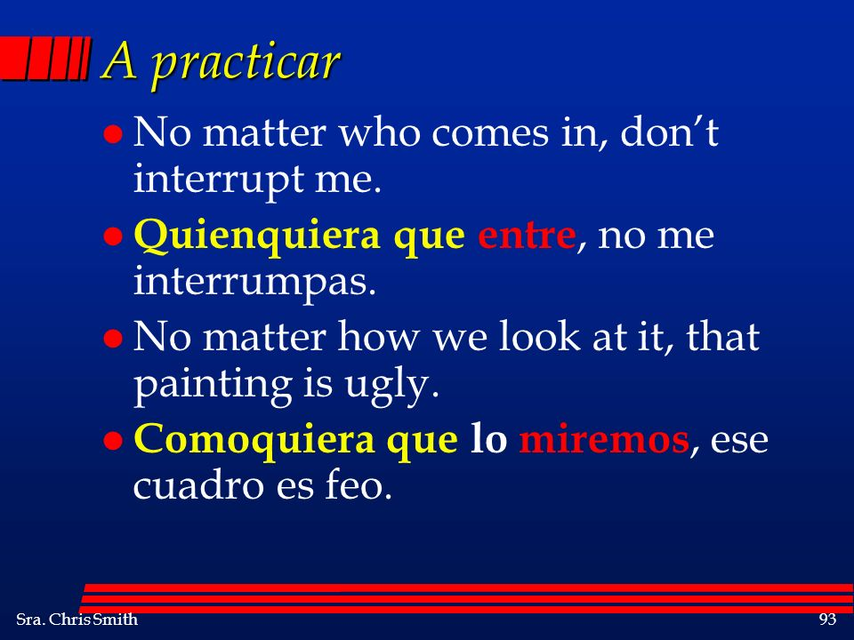 A practicar No matter who comes in, don't interrupt me.