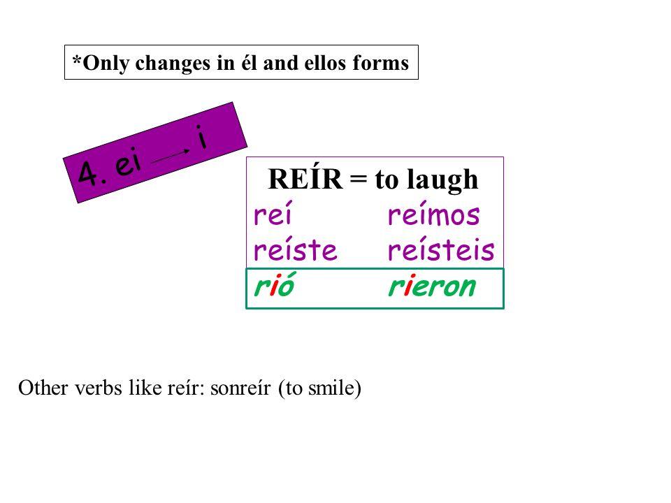 4. ei i REÍR = to laugh reí reímos reíste reísteis rió rieron