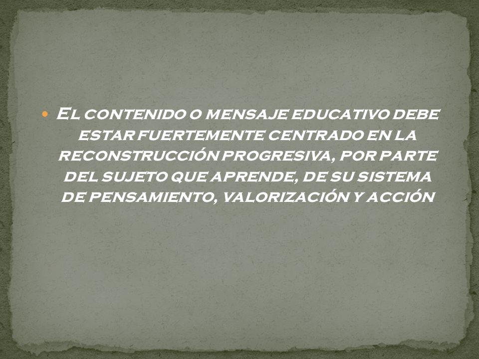 El contenido o mensaje educativo debe estar fuertemente centrado en la reconstrucción progresiva, por parte del sujeto que aprende, de su sistema de pensamiento, valorización y acción