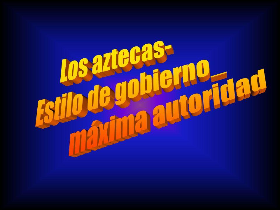 Los aztecas- Estilo de gobierno_ máxima autoridad