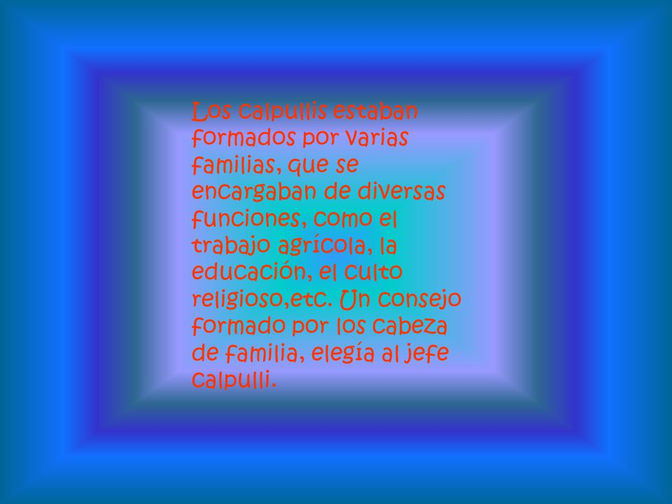 Los calpullis estaban formados por varias familias, que se encargaban de diversas funciones, como el trabajo agrícola, la educación, el culto religioso,etc.