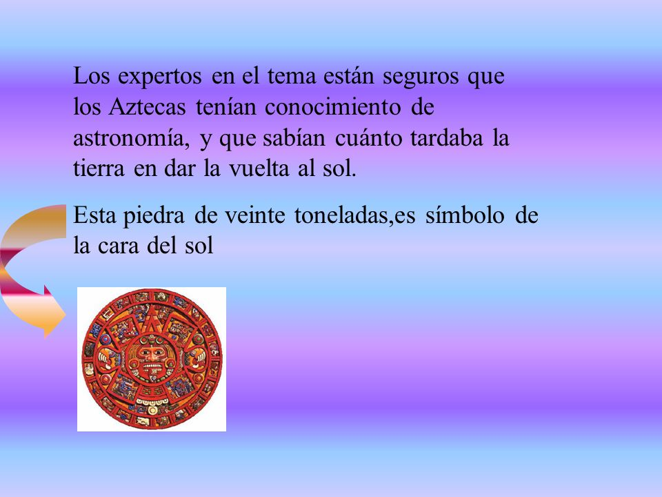 Los expertos en el tema están seguros que los Aztecas tenían conocimiento de astronomía, y que sabían cuánto tardaba la tierra en dar la vuelta al sol.