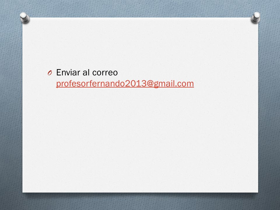 Enviar al correo profesorfernando2013@gmail.com