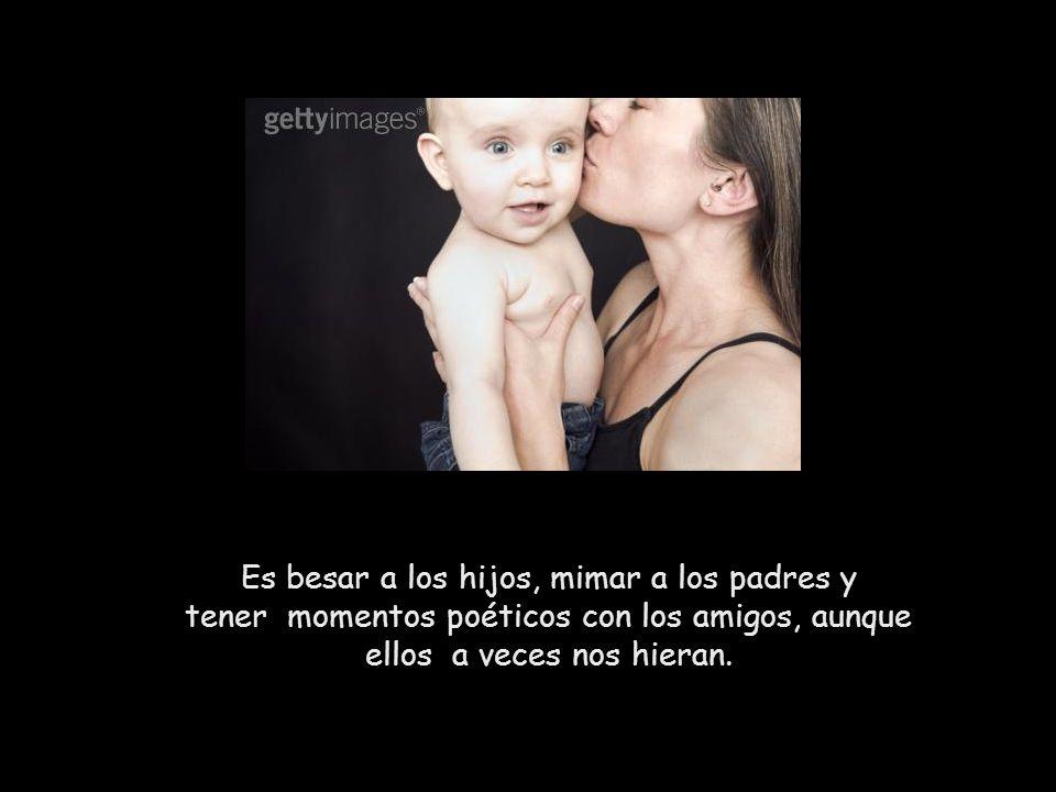 Es besar a los hijos, mimar a los padres y tener momentos poéticos con los amigos, aunque ellos a veces nos hieran.