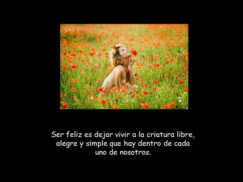 Ser feliz es dejar vivir a la criatura libre, alegre y simple que hay dentro de cada uno de nosotros.