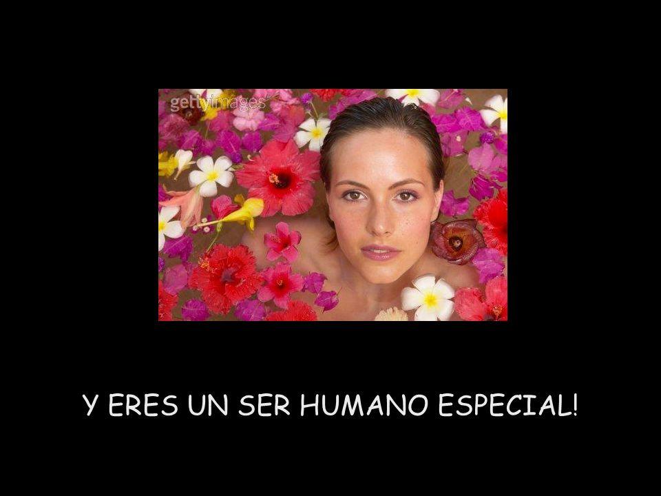 Y ERES UN SER HUMANO ESPECIAL!