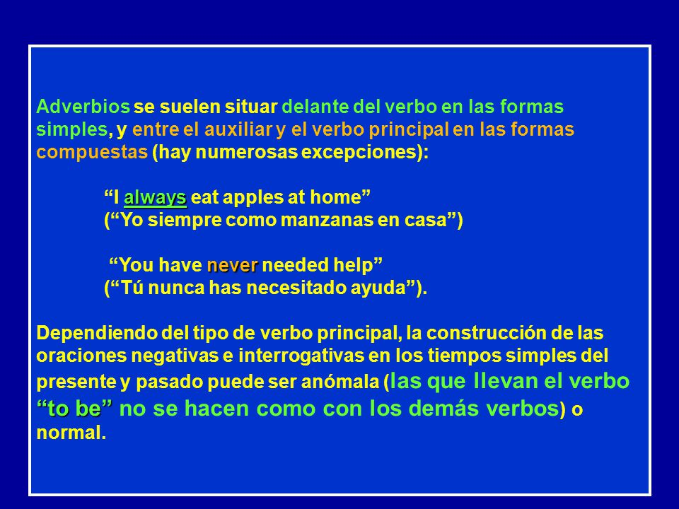Adverbios se suelen situar delante del verbo en las formas simples, y entre el auxiliar y el verbo principal en las formas compuestas (hay numerosas excepciones):