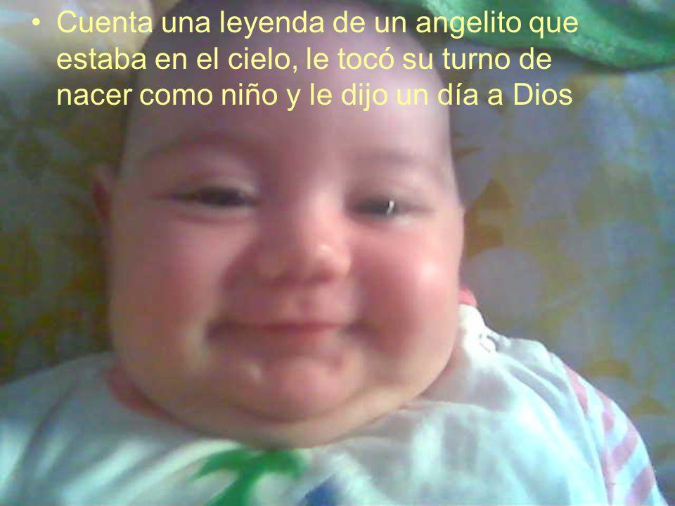Cuenta una leyenda de un angelito que estaba en el cielo, le tocó su turno de nacer como niño y le dijo un día a Dios