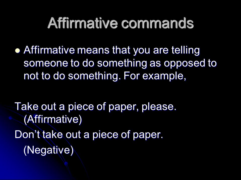 Affirmative commands Affirmative means that you are telling someone to do something as opposed to not to do something. For example,