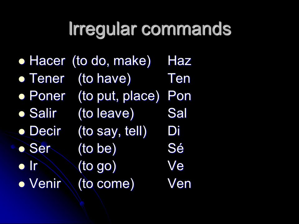 Irregular commands Hacer (to do, make) Haz Tener (to have) Ten