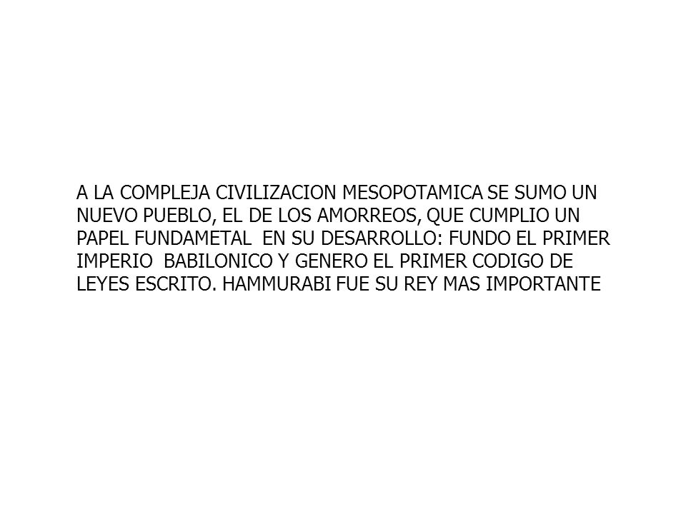 A LA COMPLEJA CIVILIZACION MESOPOTAMICA SE SUMO UN NUEVO PUEBLO, EL DE LOS AMORREOS, QUE CUMPLIO UN PAPEL FUNDAMETAL EN SU DESARROLLO: FUNDO EL PRIMER IMPERIO BABILONICO Y GENERO EL PRIMER CODIGO DE LEYES ESCRITO.