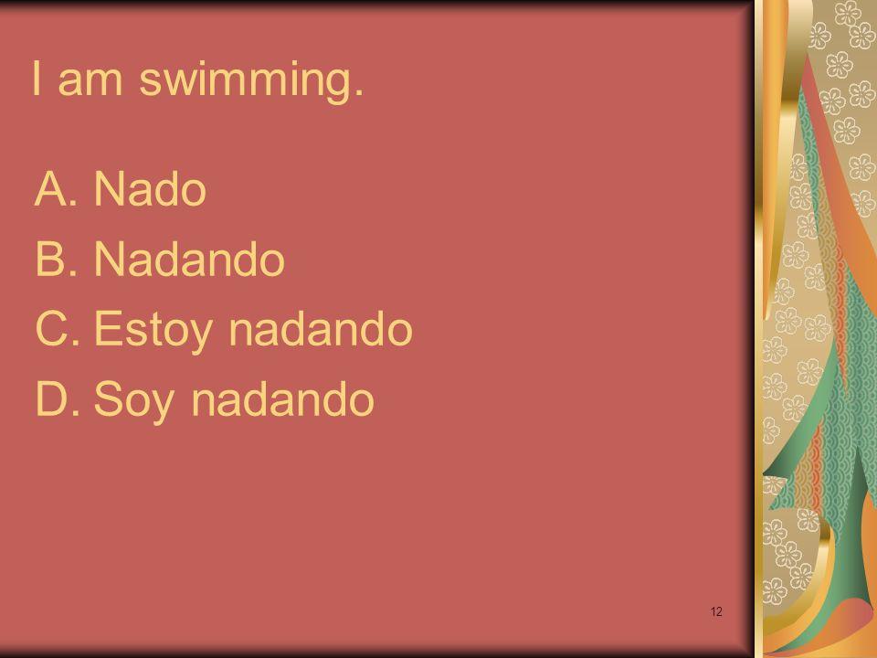 I am swimming. Nado Nadando Estoy nadando Soy nadando