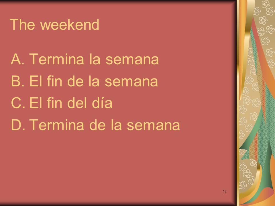 The weekend Termina la semana El fin de la semana El fin del día Termina de la semana