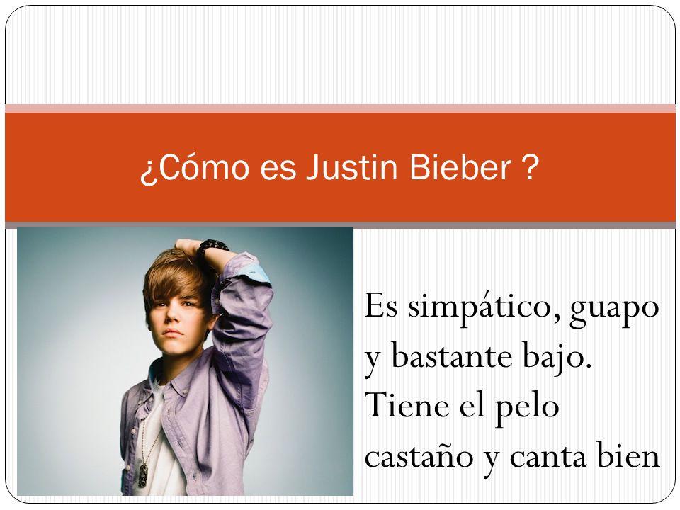 ¿Cómo es Justin Bieber Es simpático, guapo y bastante bajo. Tiene el pelo castaño y canta bien