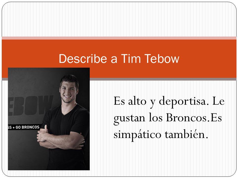 Es alto y deportisa. Le gustan los Broncos.Es simpático también.