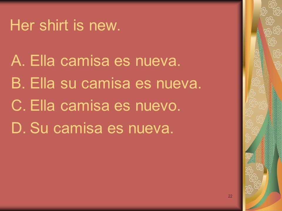 Her shirt is new. Ella camisa es nueva. Ella su camisa es nueva.