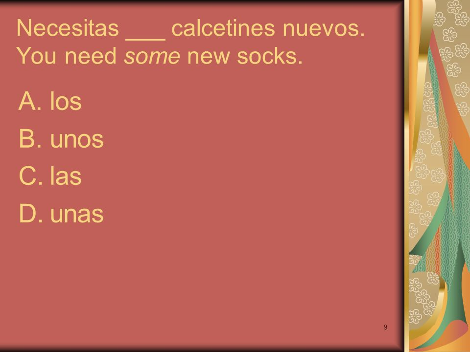 Necesitas ___ calcetines nuevos. You need some new socks.