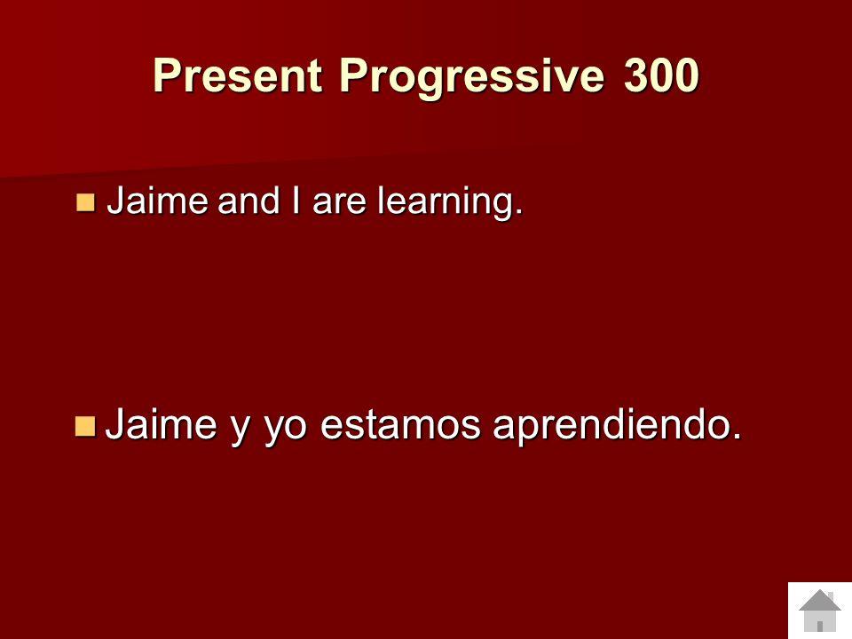 Present Progressive 300 Jaime y yo estamos aprendiendo.