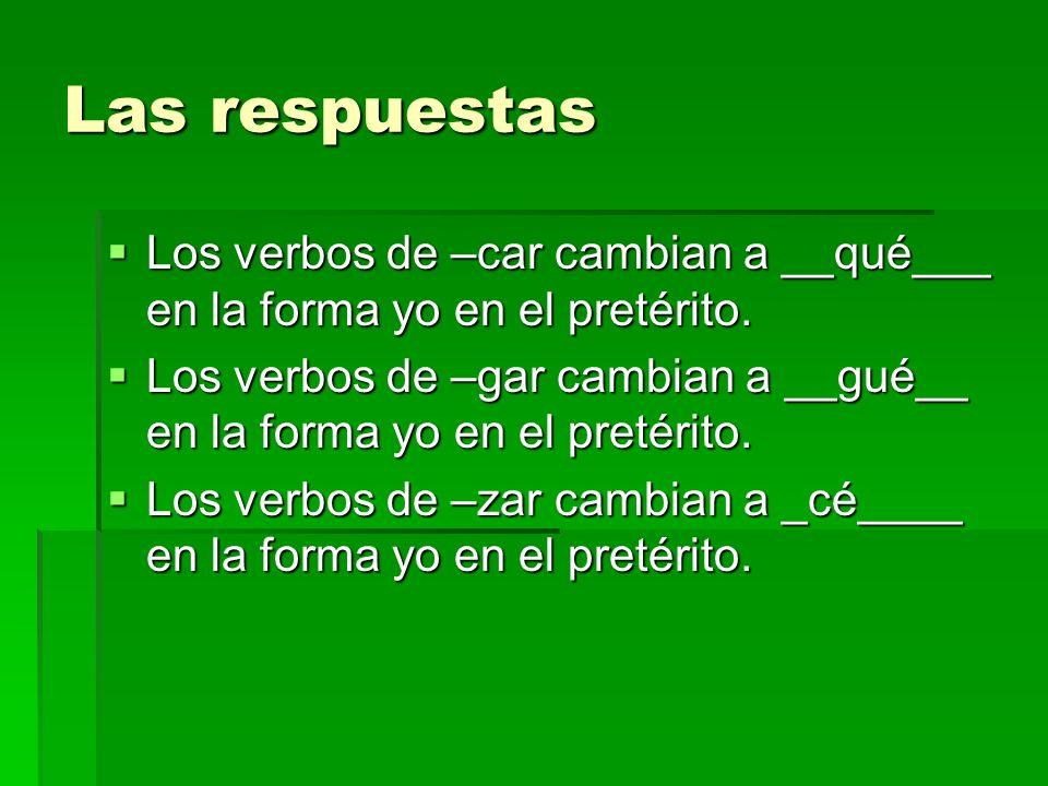 Las respuestas Los verbos de –car cambian a __qué___ en la forma yo en el pretérito.