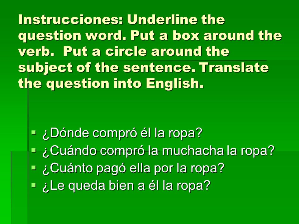 Instrucciones: Underline the question word. Put a box around the verb