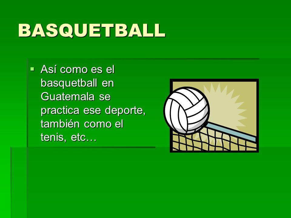 BASQUETBALLAsí como es el basquetball en Guatemala se practica ese deporte, también como el tenis, etc…