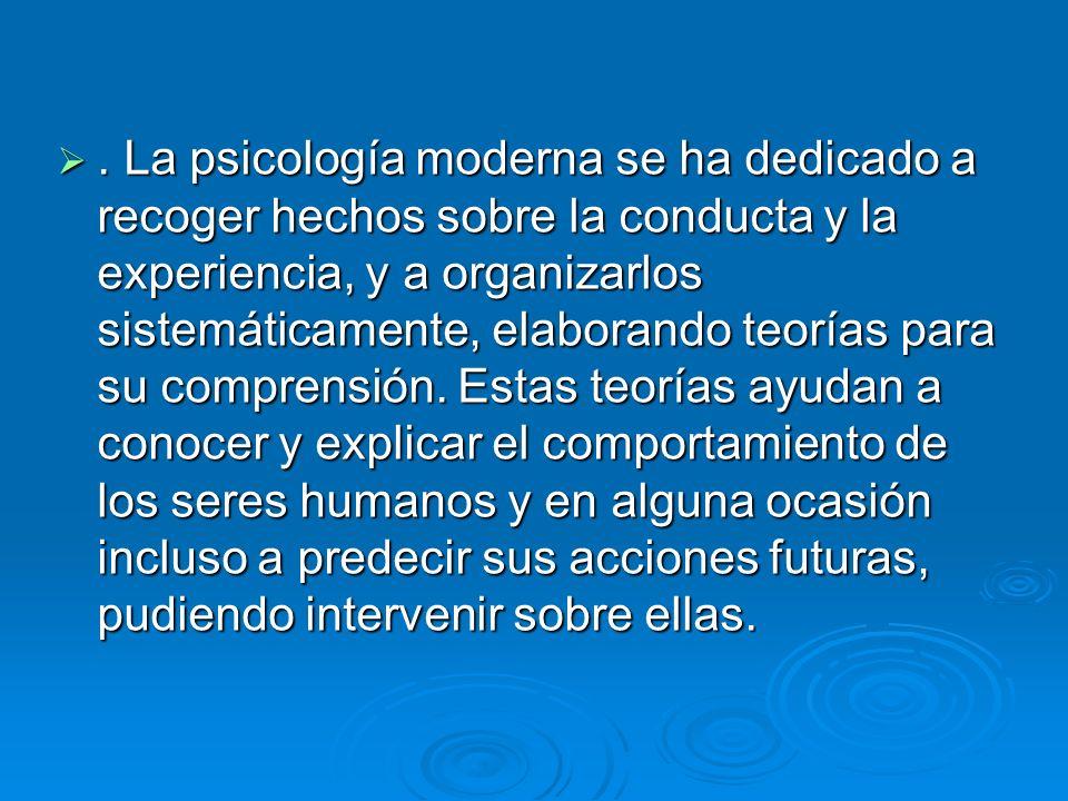 La psicología moderna se ha dedicado a recoger hechos sobre la conducta y la experiencia, y a organizarlos sistemáticamente, elaborando teorías para su comprensión.