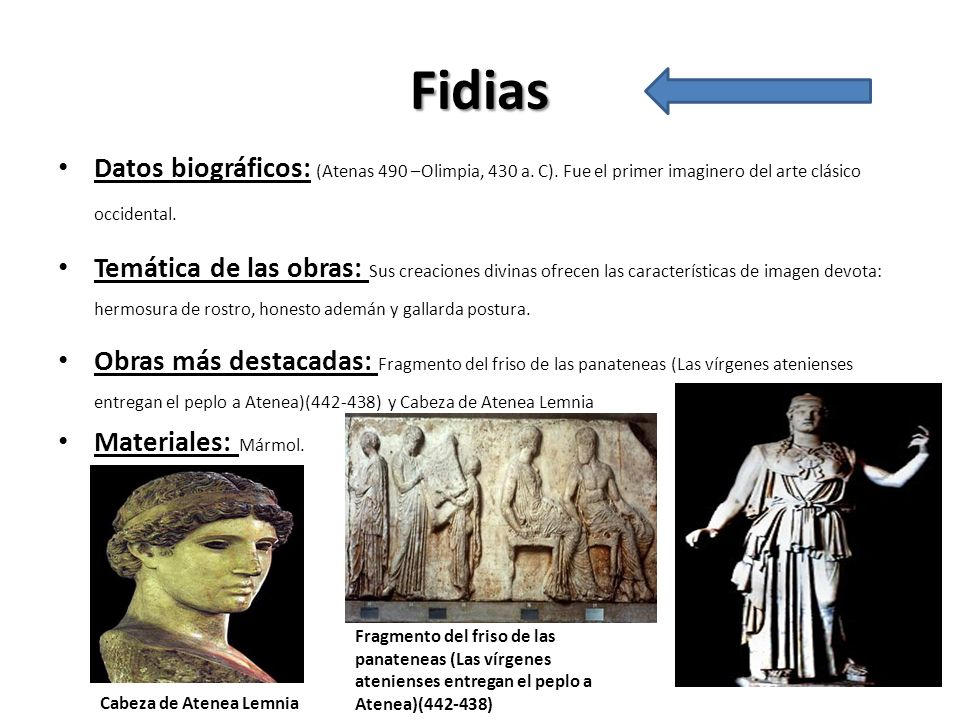 Fidias Datos biográficos: (Atenas 490 –Olimpia, 430 a. C). Fue el primer imaginero del arte clásico occidental.