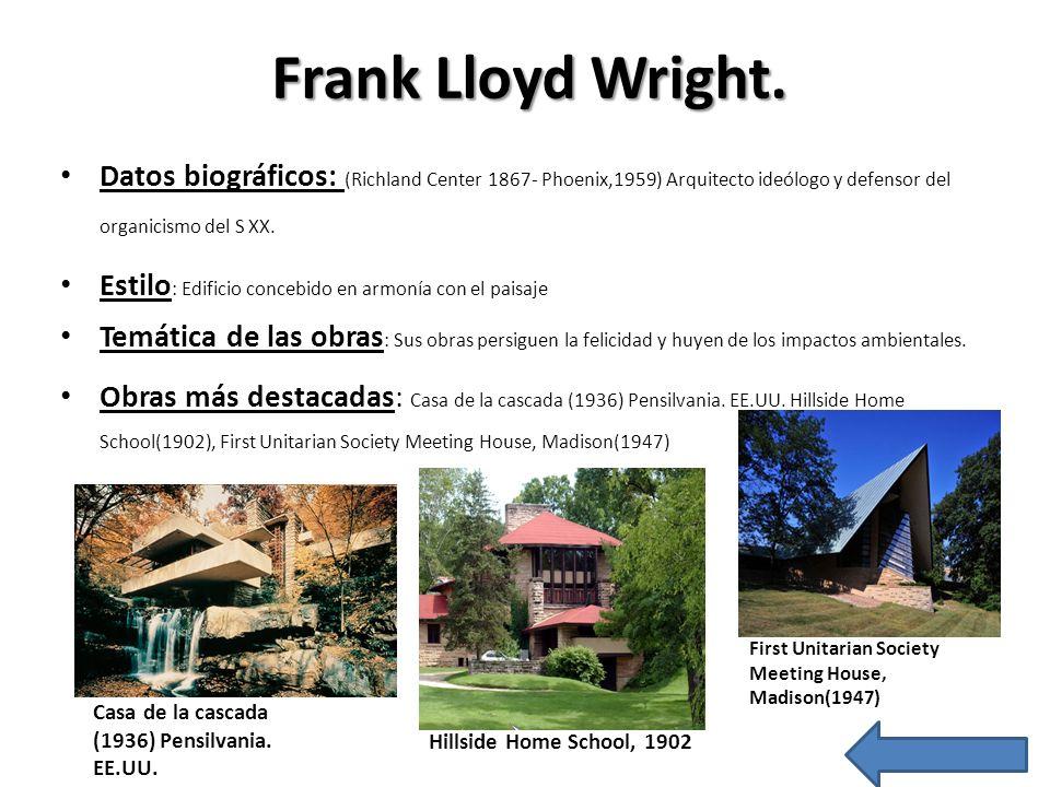 Frank Lloyd Wright.Datos biográficos: (Richland Center 1867- Phoenix,1959) Arquitecto ideólogo y defensor del organicismo del S XX.