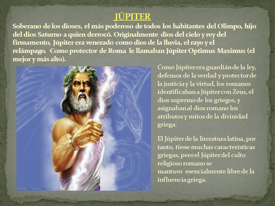 JÚPITER Soberano de los dioses, el más poderoso de todos los habitantes del Olimpo, hijo del dios Saturno a quien derrocó. Originalmente dios del cielo y rey del firmamento, Júpiter era venerado como dios de la lluvia, el rayo y el relámpago. Como protector de Roma le llamaban Júpiter Optimus Maximus (el mejor y más alto).