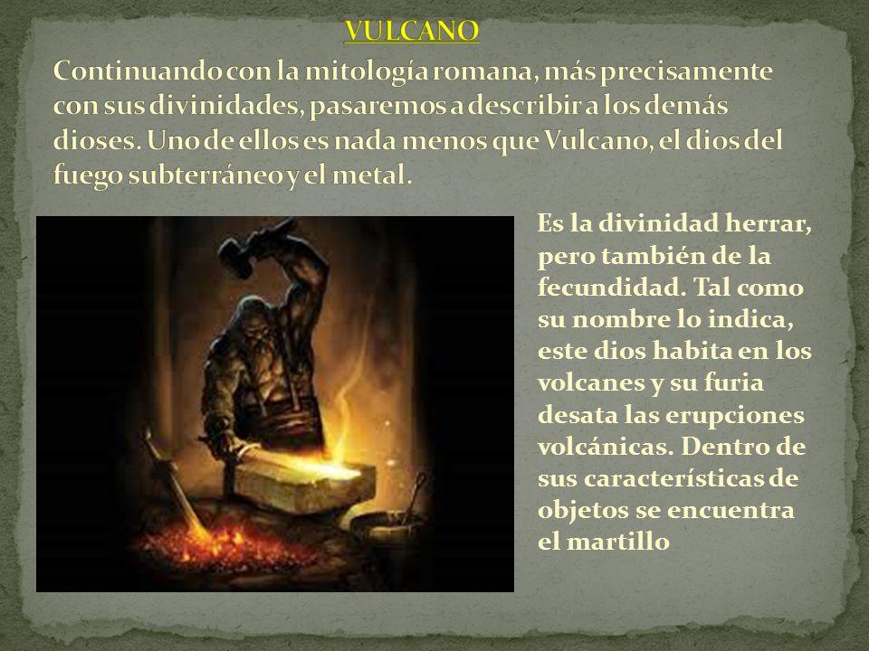 VULCANO Continuando con la mitología romana, más precisamente con sus divinidades, pasaremos a describir a los demás dioses. Uno de ellos es nada menos que Vulcano, el dios del fuego subterráneo y el metal.