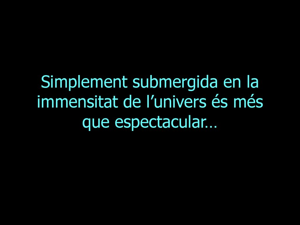 Simplement submergida en la immensitat de l'univers és més que espectacular…