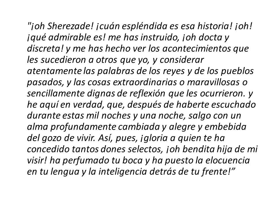 ¡oh Sherezade. ¡cuán espléndida es esa historia. ¡oh