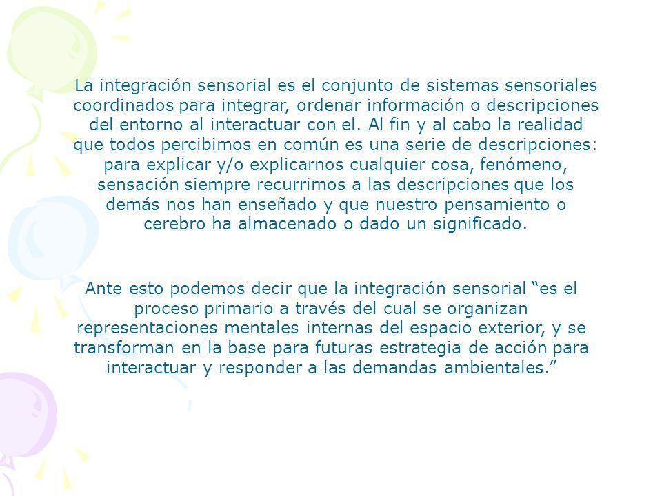 La integración sensorial es el conjunto de sistemas sensoriales coordinados para integrar, ordenar información o descripciones del entorno al interactuar con el. Al fin y al cabo la realidad que todos percibimos en común es una serie de descripciones: para explicar y/o explicarnos cualquier cosa, fenómeno, sensación siempre recurrimos a las descripciones que los demás nos han enseñado y que nuestro pensamiento o cerebro ha almacenado o dado un significado.