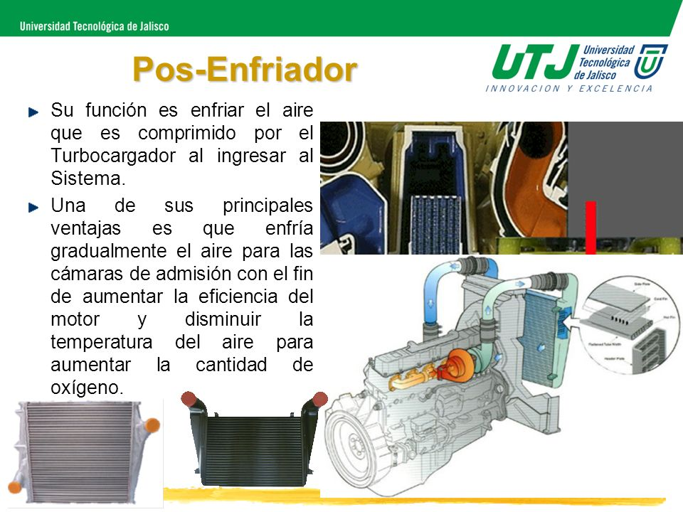 Pos-Enfriador Su función es enfriar el aire que es comprimido por el Turbocargador al ingresar al Sistema.