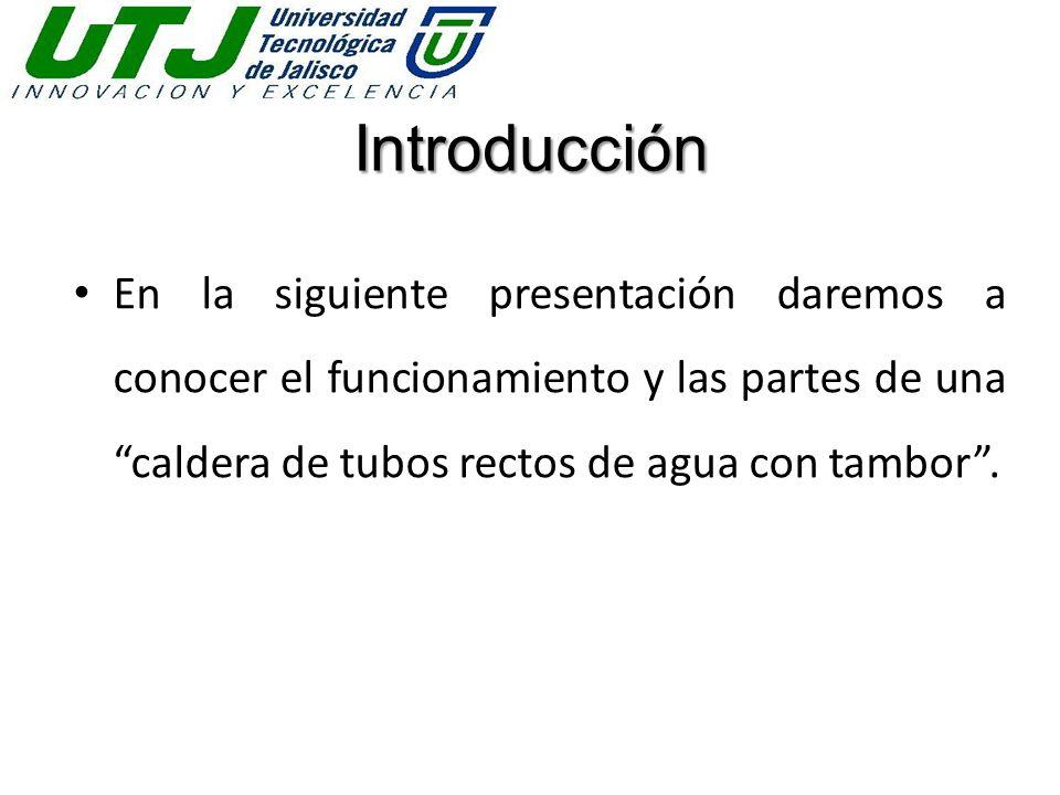 Introducción En la siguiente presentación daremos a conocer el funcionamiento y las partes de una caldera de tubos rectos de agua con tambor .