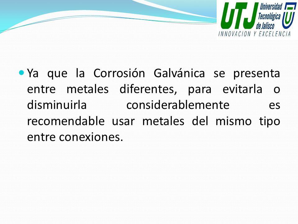Ya que la Corrosión Galvánica se presenta entre metales diferentes, para evitarla o disminuirla considerablemente es recomendable usar metales del mismo tipo entre conexiones.