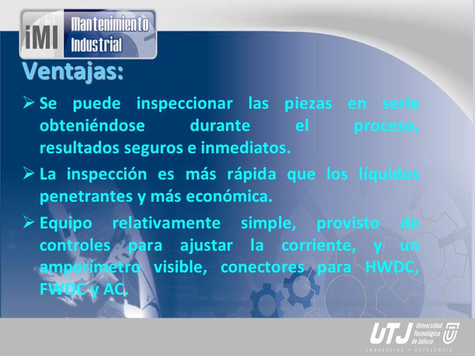 Ventajas: Se puede inspeccionar las piezas en serie obteniéndose durante el proceso, resultados seguros e inmediatos.