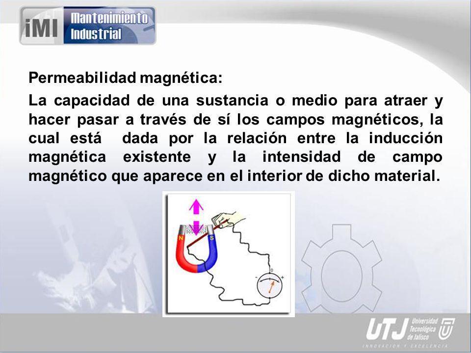 Permeabilidad magnética: La capacidad de una sustancia o medio para atraer y hacer pasar a través de sí los campos magnéticos, la cual está dada por la relación entre la inducción magnética existente y la intensidad de campo magnético que aparece en el interior de dicho material.