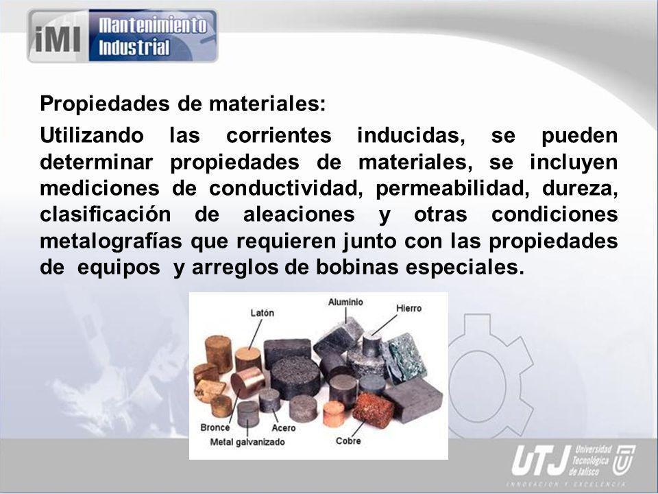 Propiedades de materiales: Utilizando las corrientes inducidas, se pueden determinar propiedades de materiales, se incluyen mediciones de conductividad, permeabilidad, dureza, clasificación de aleaciones y otras condiciones metalografías que requieren junto con las propiedades de equipos y arreglos de bobinas especiales.