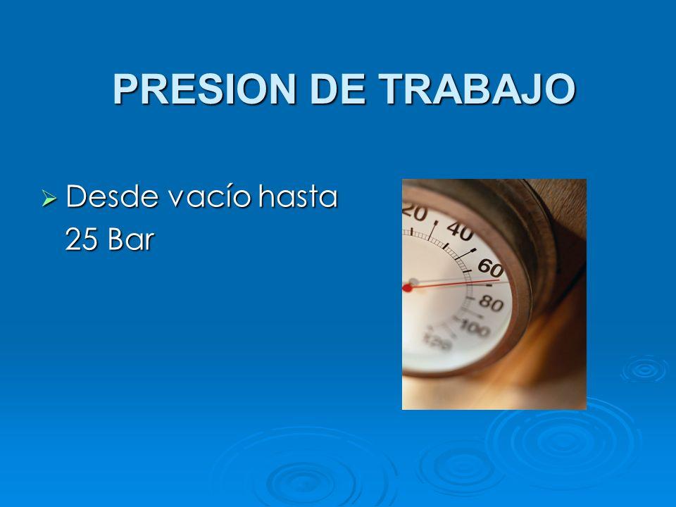 PRESION DE TRABAJO Desde vacío hasta 25 Bar