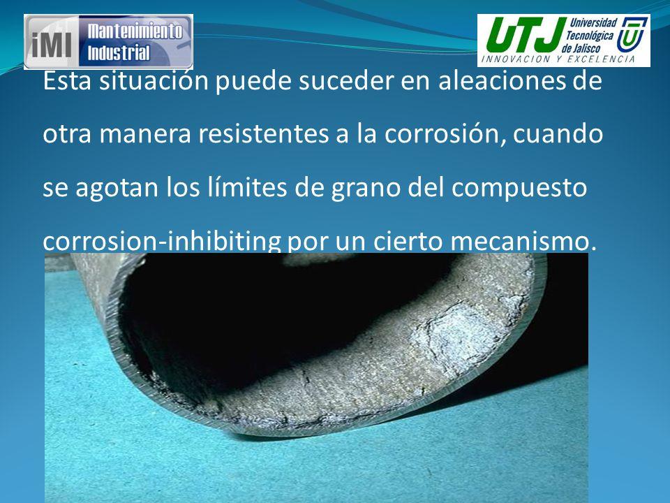 Esta situación puede suceder en aleaciones de otra manera resistentes a la corrosión, cuando se agotan los límites de grano del compuesto corrosion-inhibiting por un cierto mecanismo.