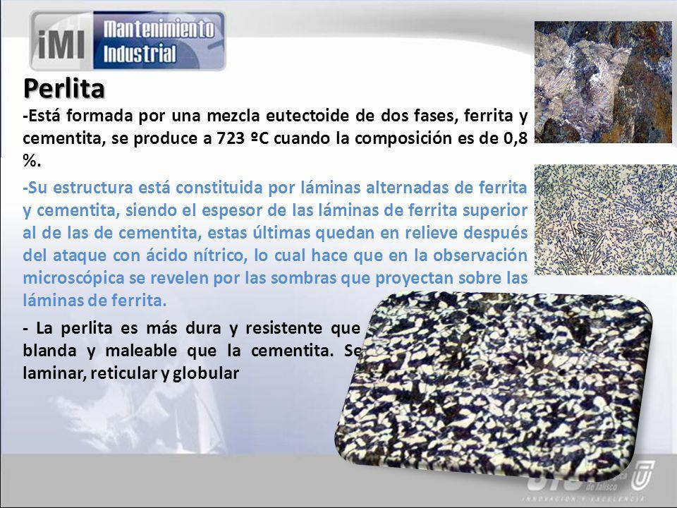 Perlita -Está formada por una mezcla eutectoide de dos fases, ferrita y cementita, se produce a 723 ºC cuando la composición es de 0,8 %.
