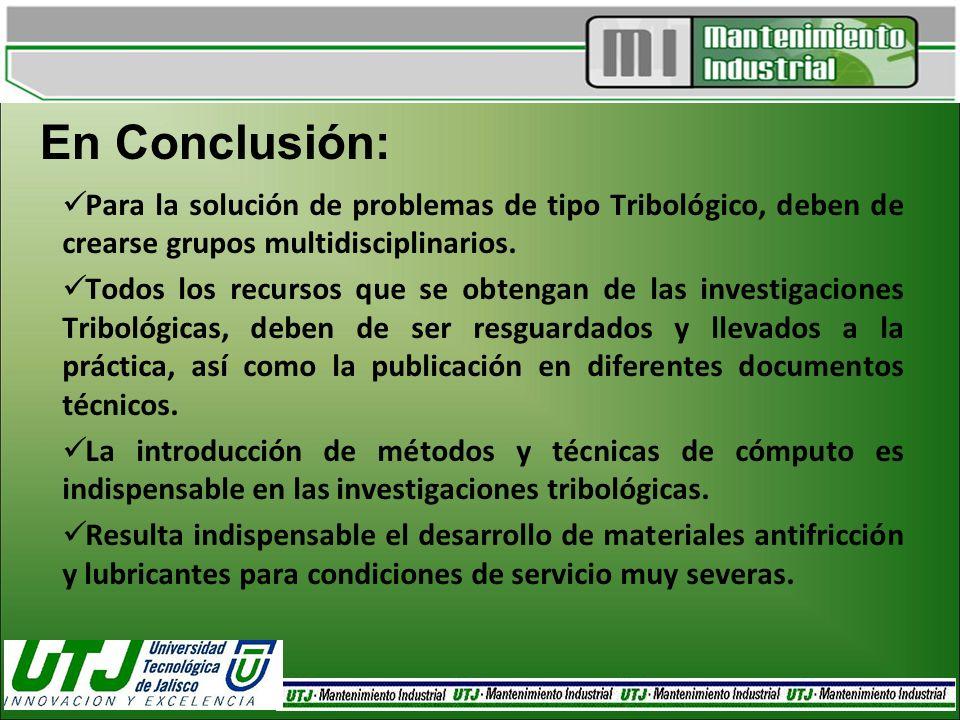En Conclusión: Para la solución de problemas de tipo Tribológico, deben de crearse grupos multidisciplinarios.