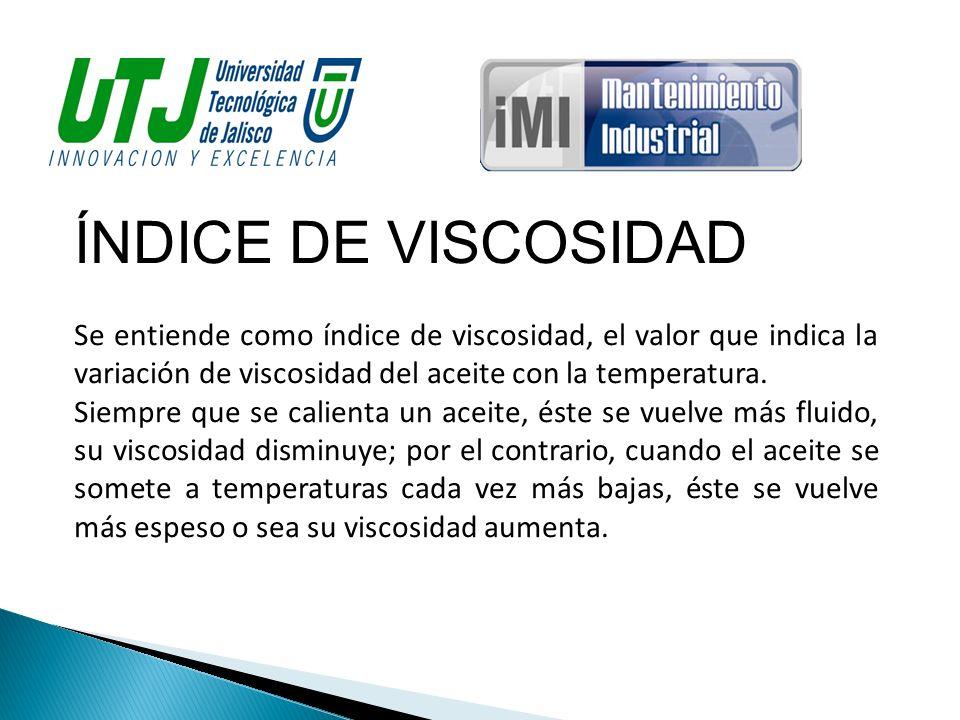 ÍNDICE DE VISCOSIDAD Se entiende como índice de viscosidad, el valor que indica la variación de viscosidad del aceite con la temperatura.
