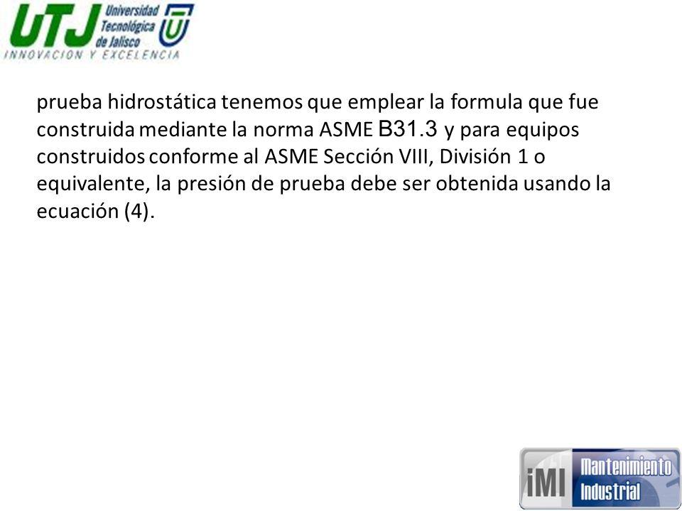 prueba hidrostática tenemos que emplear la formula que fue construida mediante la norma ASME B31.3 y para equipos construidos conforme al ASME Sección VIII, División 1 o equivalente, la presión de prueba debe ser obtenida usando la ecuación (4).