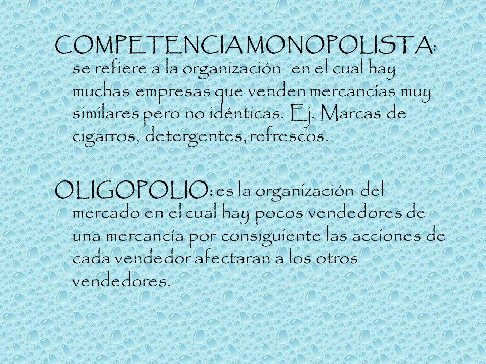 COMPETENCIA MONOPOLISTA: se refiere a la organización en el cual hay muchas empresas que venden mercancías muy similares pero no idénticas. Ej. Marcas de cigarros, detergentes, refrescos.