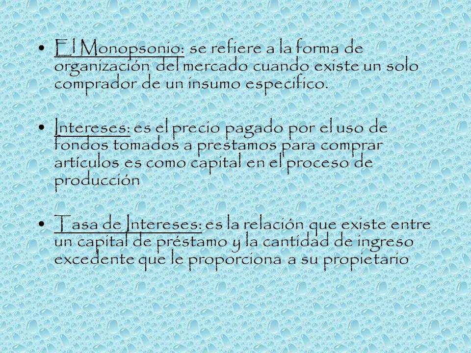 El Monopsonio: se refiere a la forma de organización del mercado cuando existe un solo comprador de un insumo especifico.