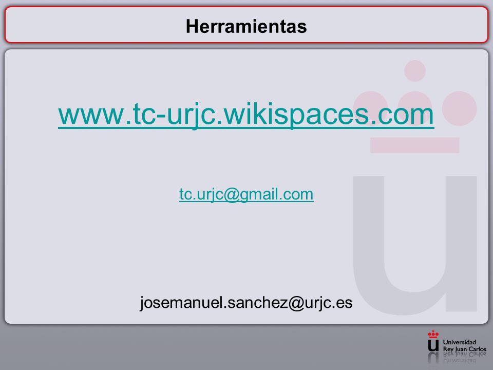 www.tc-urjc.wikispaces.com Herramientas tc.urjc@gmail.com
